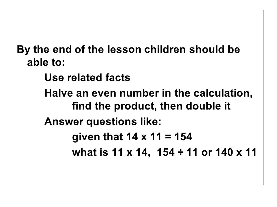By the end of the lesson children should be able to: Use related facts Halve an even number in the calculation, find the product, then double it Answe