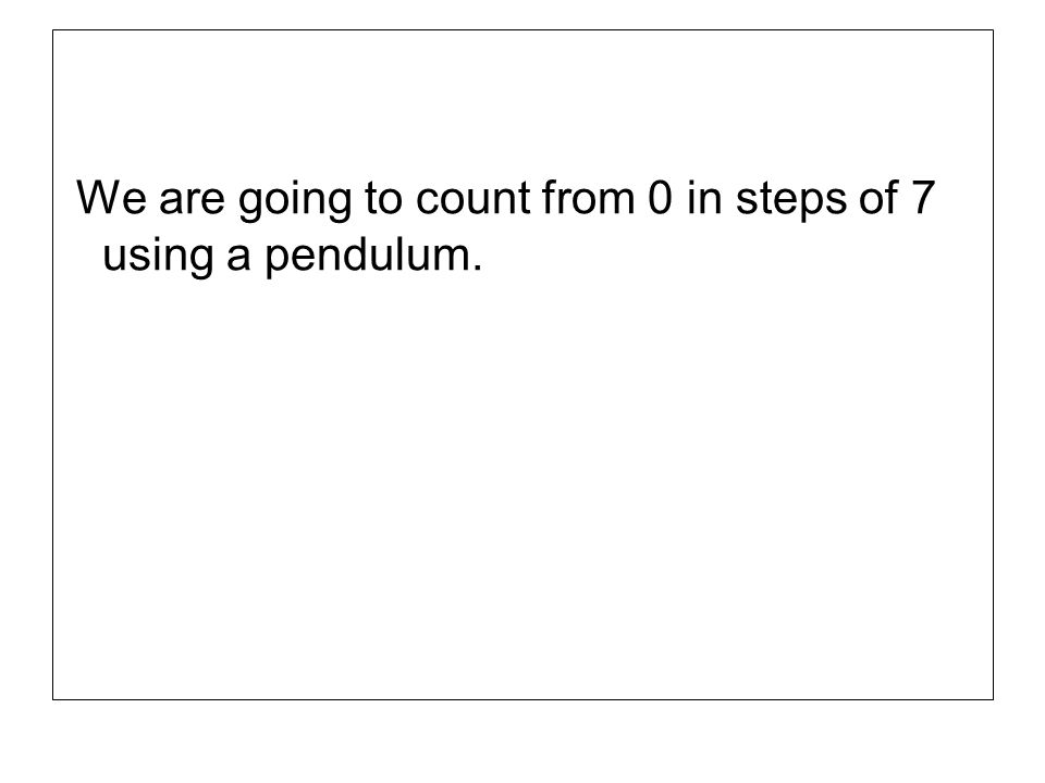 We are going to count from 0 in steps of 7 using a pendulum.