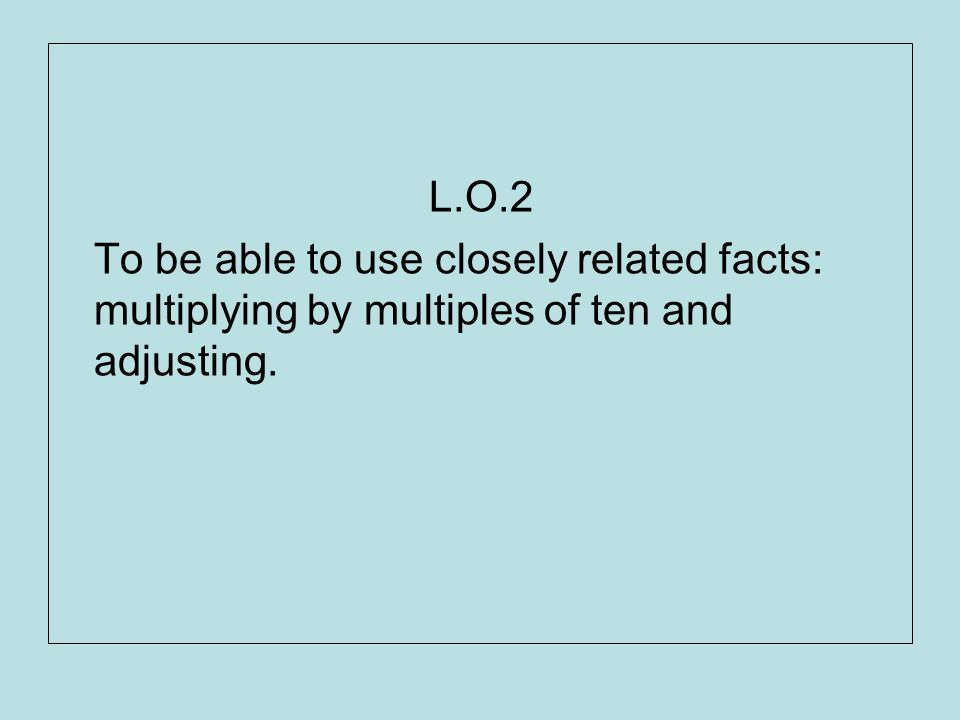 L.O.2 To be able to use closely related facts: multiplying by multiples of ten and adjusting.