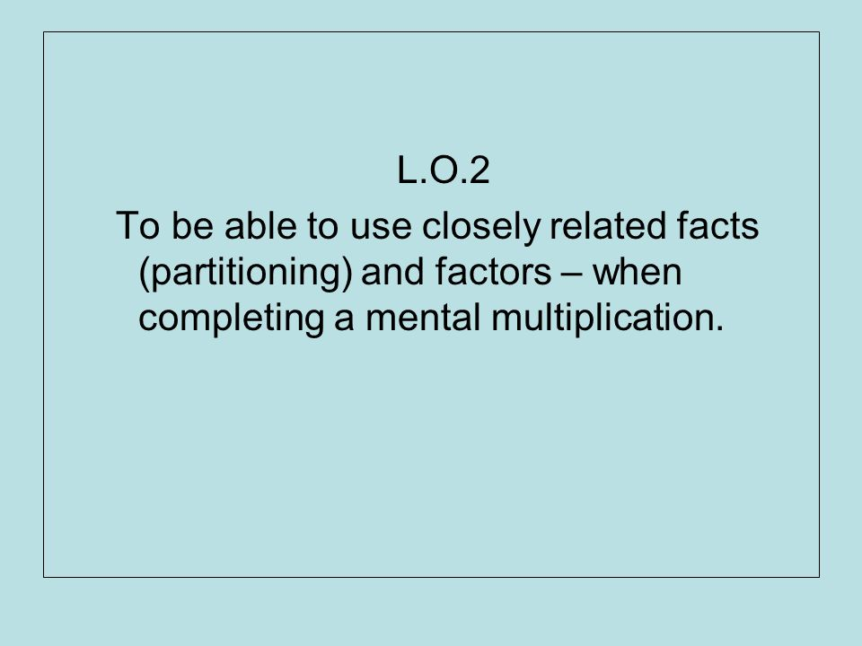 L.O.2 To be able to use closely related facts (partitioning) and factors – when completing a mental multiplication.