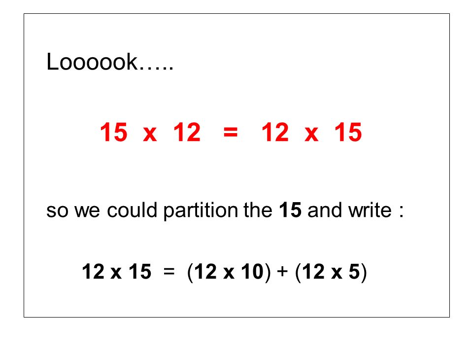 Loooook….. 15 x 12 = 12 x 15 so we could partition the 15 and write : 12 x 15 = (12 x 10) + (12 x 5)