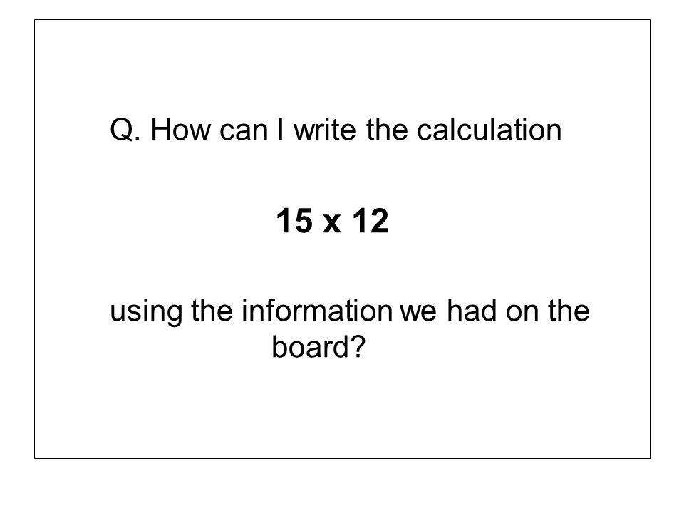 Q. How can I write the calculation 15 x 12 using the information we had on the board?