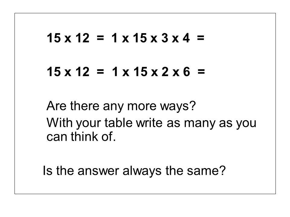 15 x 12 = 1 x 15 x 3 x 4 = 15 x 12 = 1 x 15 x 2 x 6 = Are there any more ways? With your table write as many as you can think of. Is the answer always