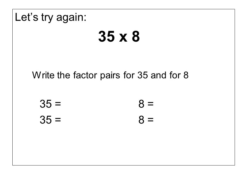 Lets try again: 35 x 8 Write the factor pairs for 35 and for 8 35 =8 =