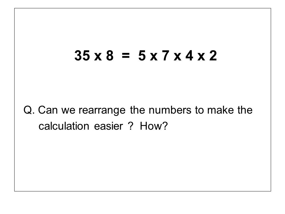 35 x 8 = 5 x 7 x 4 x 2 Q. Can we rearrange the numbers to make the calculation easier ? How?