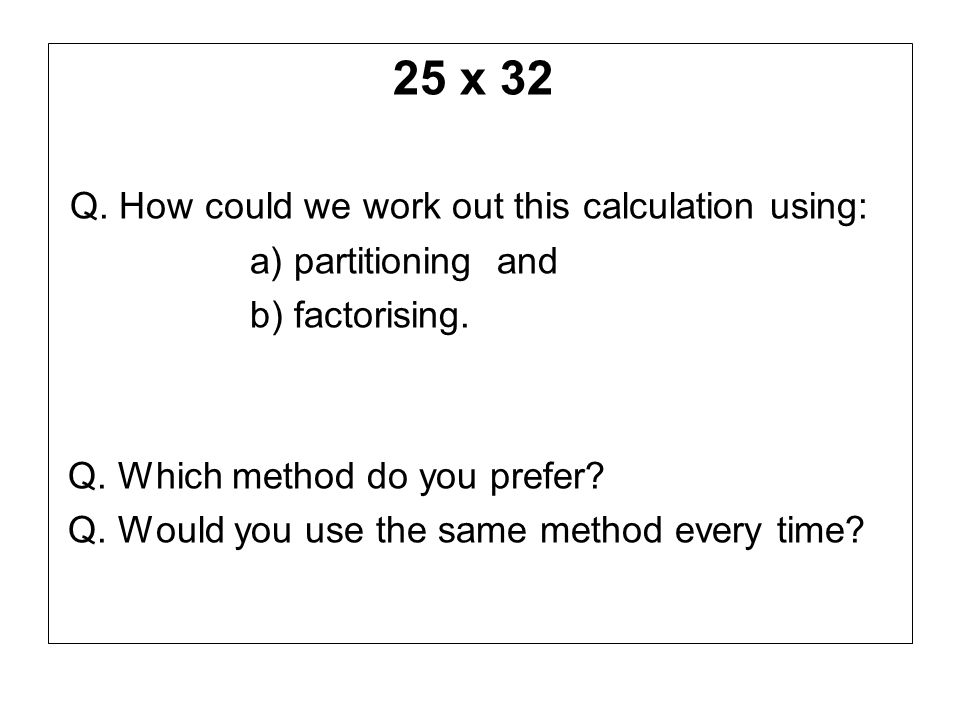 25 x 32 Q. How could we work out this calculation using: a) partitioning and b) factorising. Q. Which method do you prefer? Q. Would you use the same
