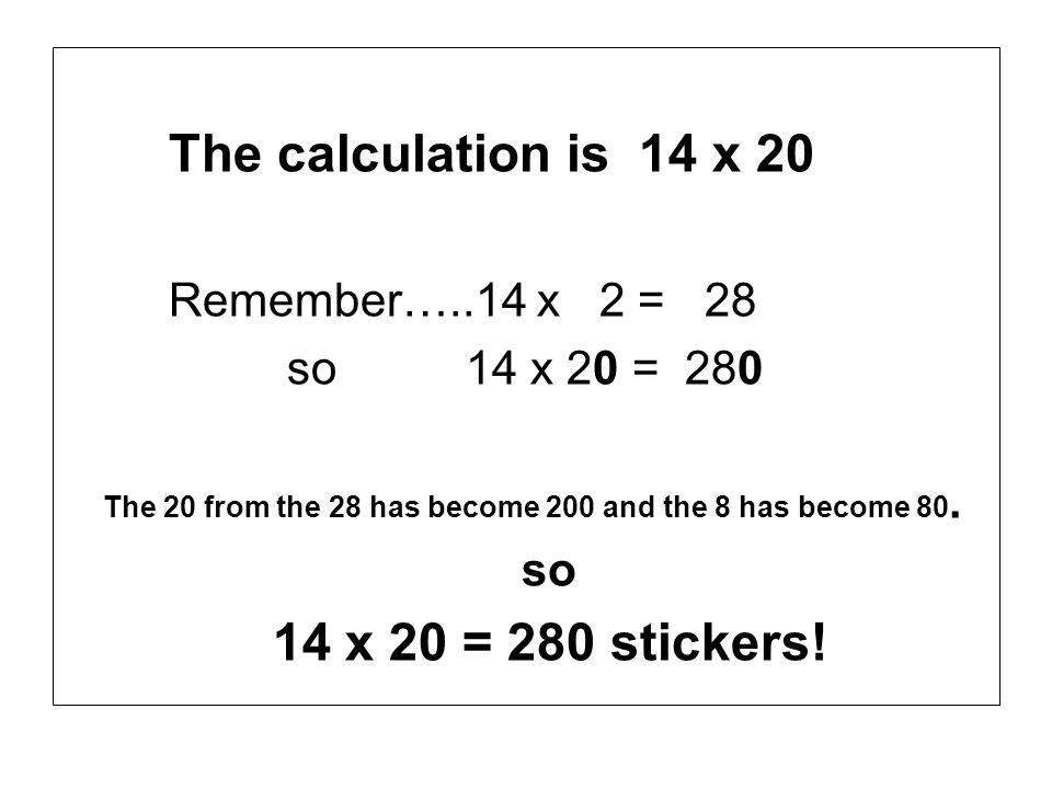 The calculation is 14 x 20 Remember…..14 x 2 = 28 so 14 x 20 = 280 The 20 from the 28 has become 200 and the 8 has become 80. so 14 x 20 = 280 sticker