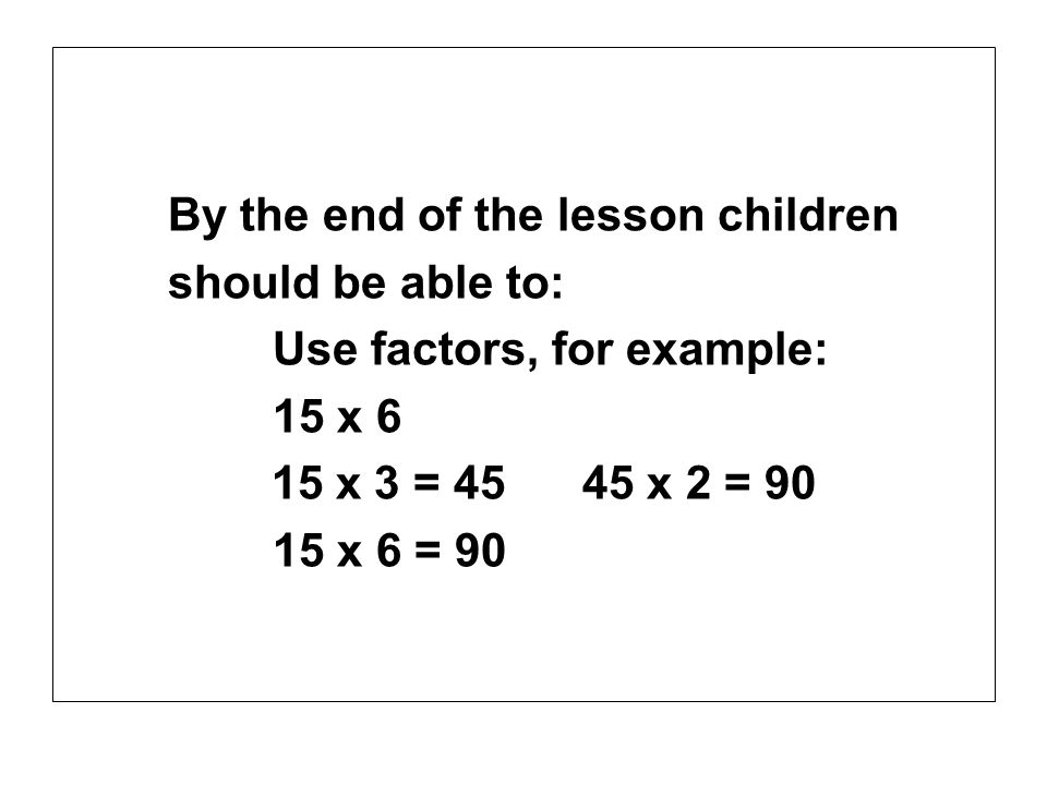 By the end of the lesson children should be able to: Use factors, for example: 15 x 6 15 x 3 = 45 45 x 2 = 90 15 x 6 = 90