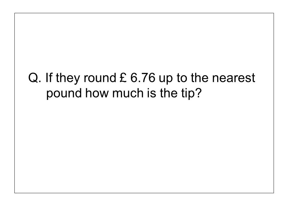 Q. If they round £ 6.76 up to the nearest pound how much is the tip?