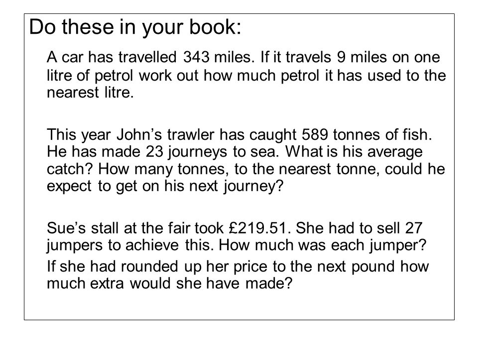 Do these in your book: A car has travelled 343 miles. If it travels 9 miles on one litre of petrol work out how much petrol it has used to the nearest