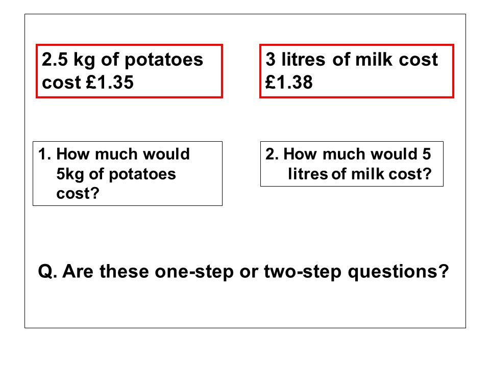 2.5 kg of potatoes cost £1.35 3 litres of milk cost £1.38 1.How much would 5kg of potatoes cost? 2. How much would 5 litres of milk cost? Q. Are these