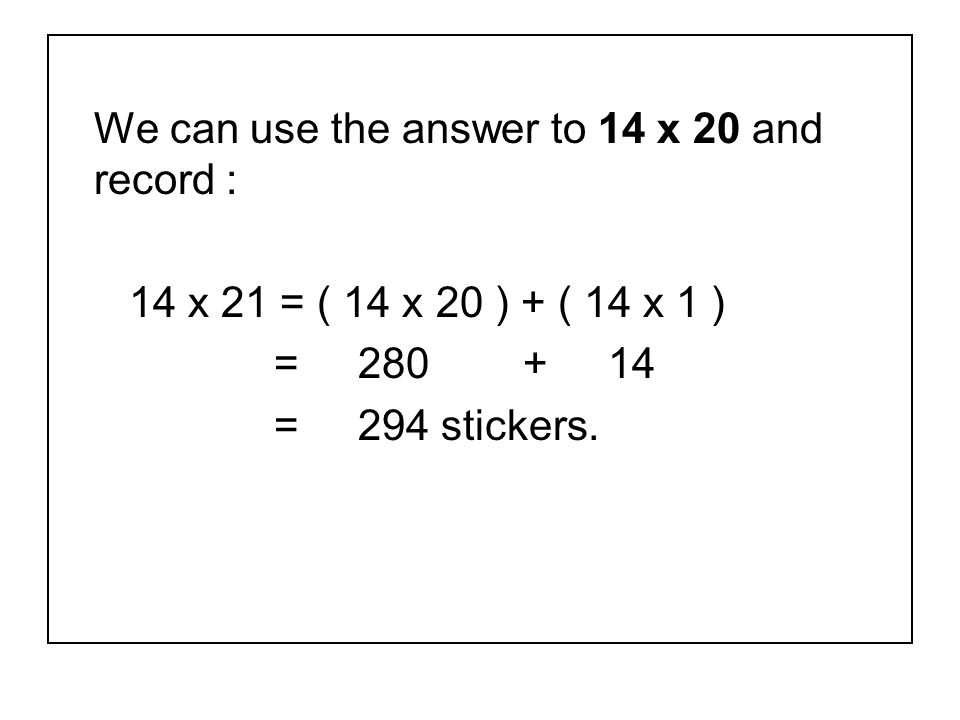 We can use the answer to 14 x 20 and record : 14 x 21 = ( 14 x 20 ) + ( 14 x 1 ) = 280 + 14 = 294 stickers.