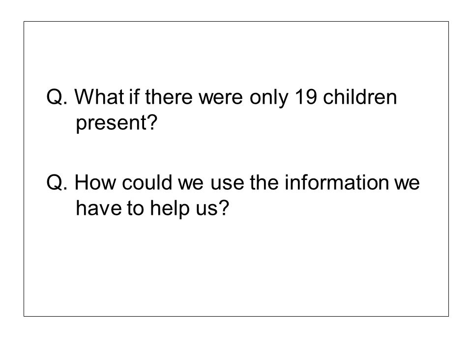 Q. What if there were only 19 children present? Q. How could we use the information we have to help us?