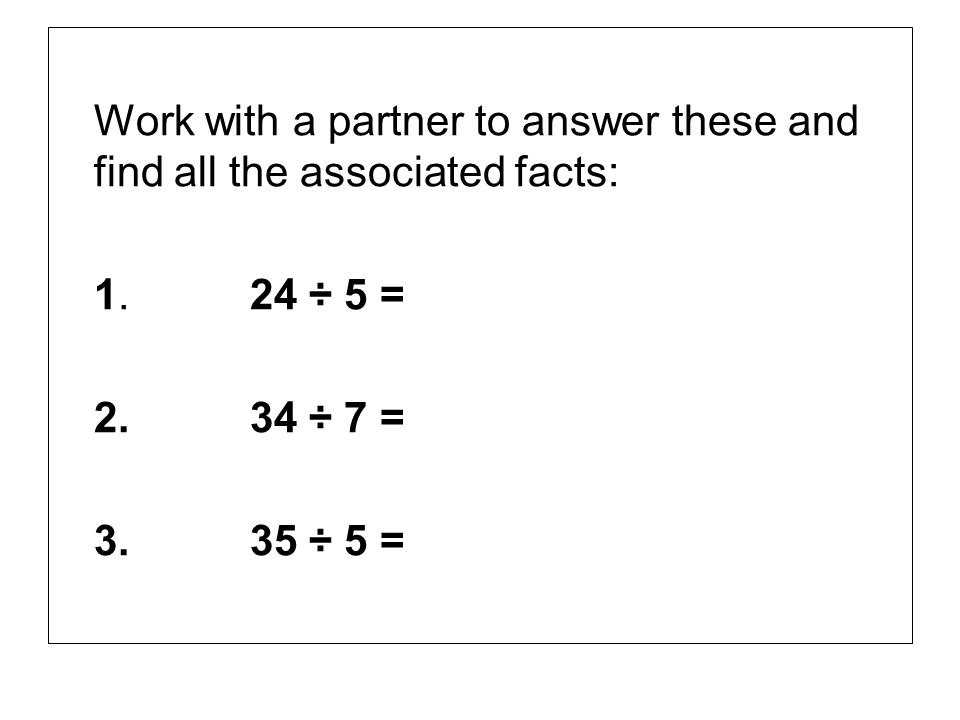 Work with a partner to answer these and find all the associated facts: 1.24 ÷ 5 = 2.34 ÷ 7 = 3.35 ÷ 5 =