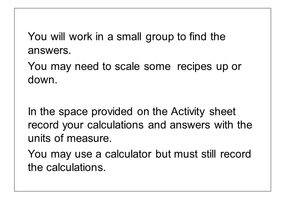 You will work in a small group to find the answers. You may need to scale some recipes up or down. In the space provided on the Activity sheet record