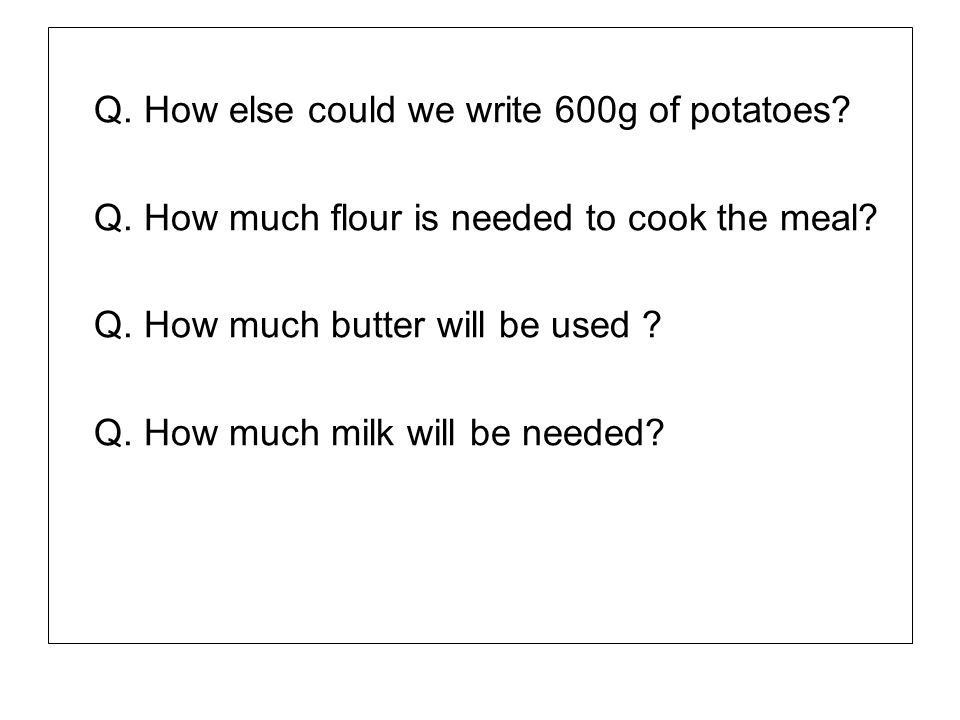 Q. How else could we write 600g of potatoes? Q. How much flour is needed to cook the meal? Q. How much butter will be used ? Q. How much milk will be