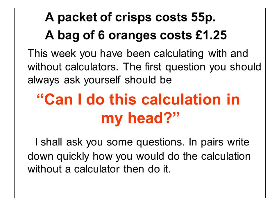 A packet of crisps costs 55p. A bag of 6 oranges costs £1.25 This week you have been calculating with and without calculators. The first question you