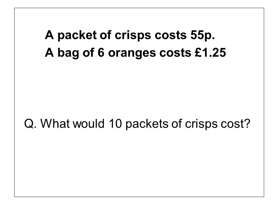 A packet of crisps costs 55p. A bag of 6 oranges costs £1.25 Q. What would 10 packets of crisps cost?