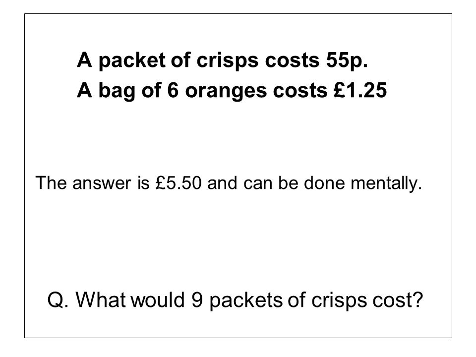 A packet of crisps costs 55p. A bag of 6 oranges costs £1.25 The answer is £5.50 and can be done mentally. Q. What would 9 packets of crisps cost?