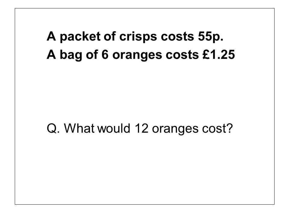 A packet of crisps costs 55p. A bag of 6 oranges costs £1.25 Q. What would 12 oranges cost?