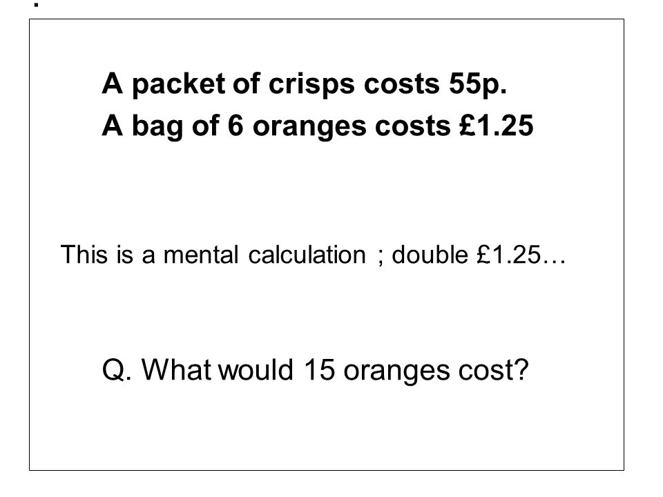 . A packet of crisps costs 55p. A bag of 6 oranges costs £1.25 This is a mental calculation ; double £1.25… Q. What would 15 oranges cost?