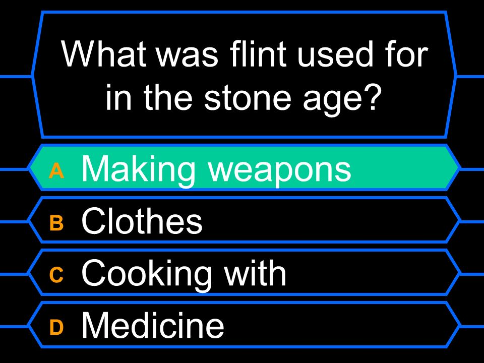 What was flint used for in the stone age? A Making weapons B Clothes C Cooking with D Medicine