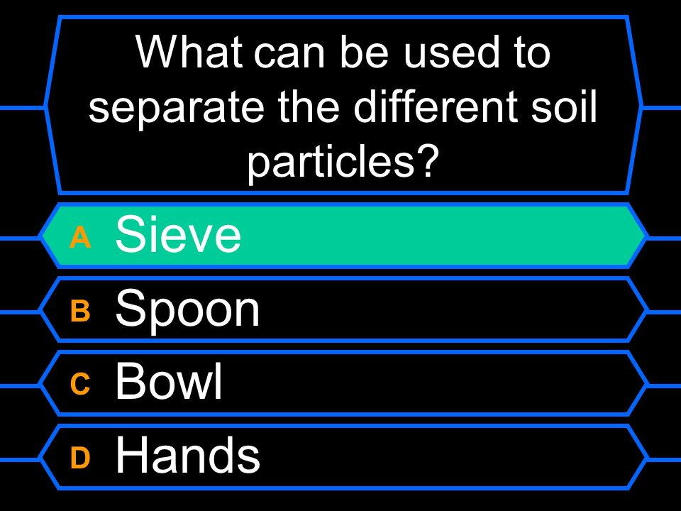What can be used to separate the different soil particles? A Sieve B Spoon C Bowl D Hands