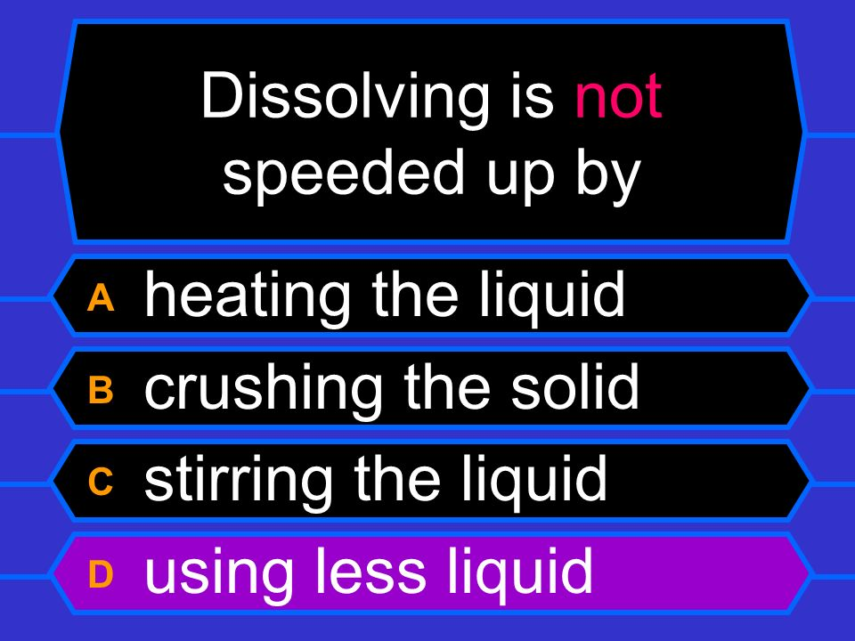 Dissolving is not speeded up by A heating the liquid B crushing the solid C stirring the liquid D using less liquid
