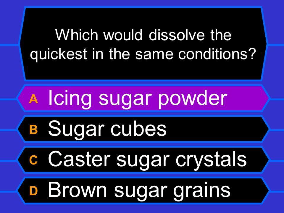 Which would dissolve the quickest in the same conditions? A Icing sugar powder B Sugar cubes C Caster sugar crystals D Brown sugar grains