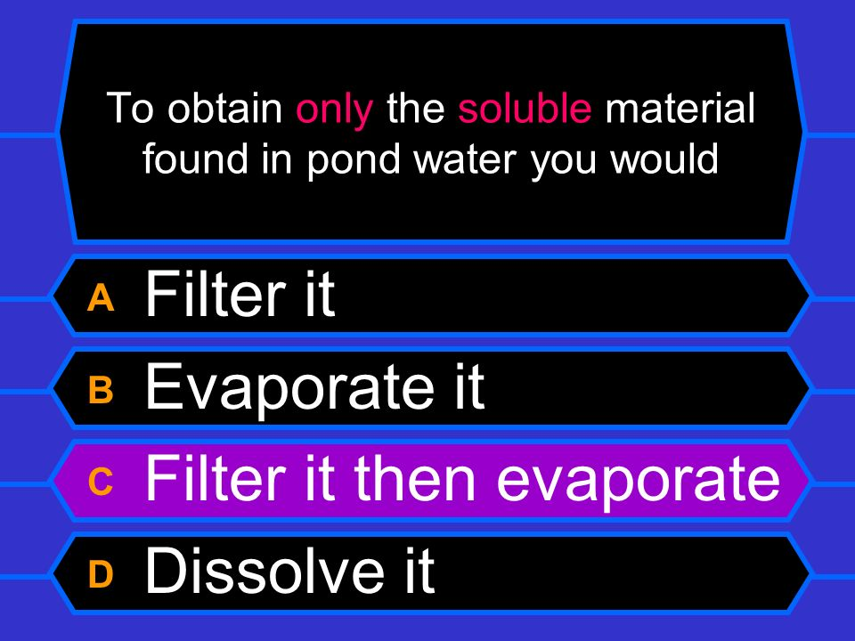 To obtain only the soluble material found in pond water you would A Filter it B Evaporate it C Filter it then evaporate D Dissolve it