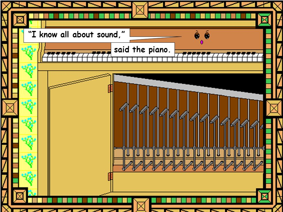 said the piano. I know all about sound,