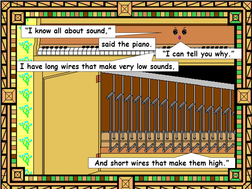 said the piano. I know all about sound, I can tell you why. I have long wires that make very low sounds, And short wires that make them high.