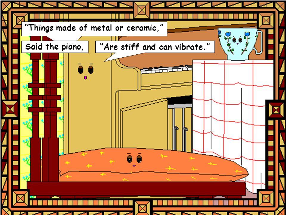 Said the piano, Are stiff and can vibrate.