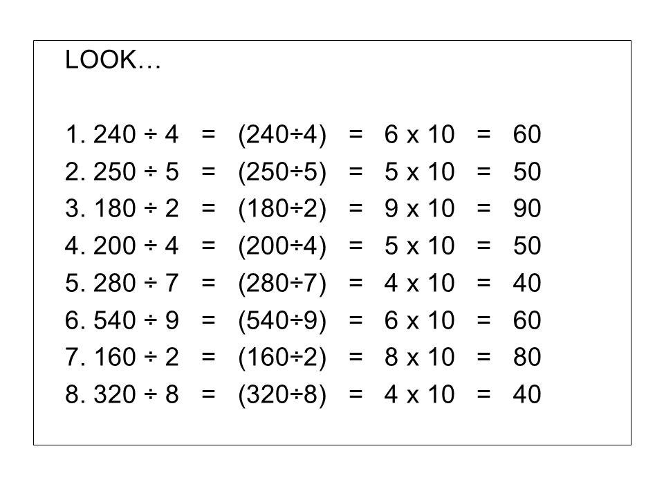 LOOK… 1. 240 ÷ 4 = (240÷4) = 6 x 10 = 60 2. 250 ÷ 5 = (250÷5) = 5 x 10 = 50 3. 180 ÷ 2 = (180÷2) = 9 x 10 = 90 4. 200 ÷ 4 = (200÷4) = 5 x 10 = 50 5. 2
