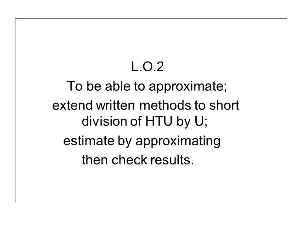 L.O.2 To be able to approximate; extend written methods to short division of HTU by U; estimate by approximating then check results.