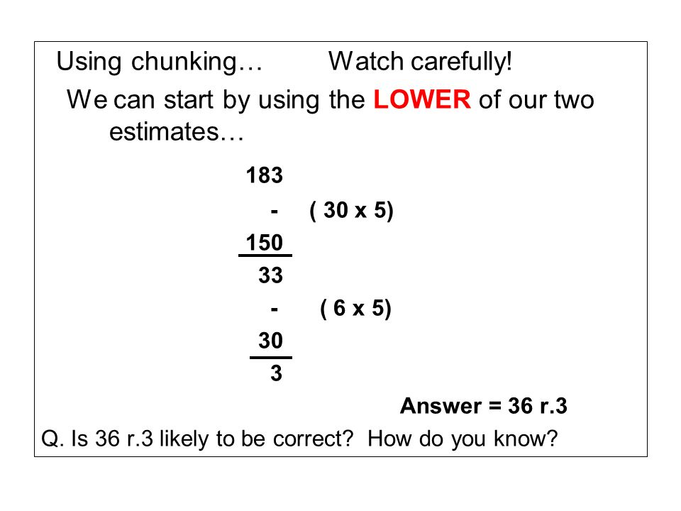 Using chunking… Watch carefully! We can start by using the LOWER of our two estimates… 183 - ( 30 x 5) 150 33 - ( 6 x 5) 30 3 Answer = 36 r.3 Q. Is 36