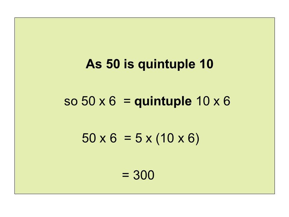 As 50 is quintuple 10 so 50 x 6 = quintuple 10 x 6 50 x 6 = 5 x (10 x 6) = 300