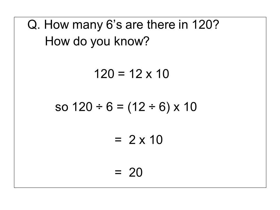 Q. How many 6s are there in 120? How do you know? 120 = 12 x 10 so 120 ÷ 6 = (12 ÷ 6) x 10 = 2 x 10 = 20