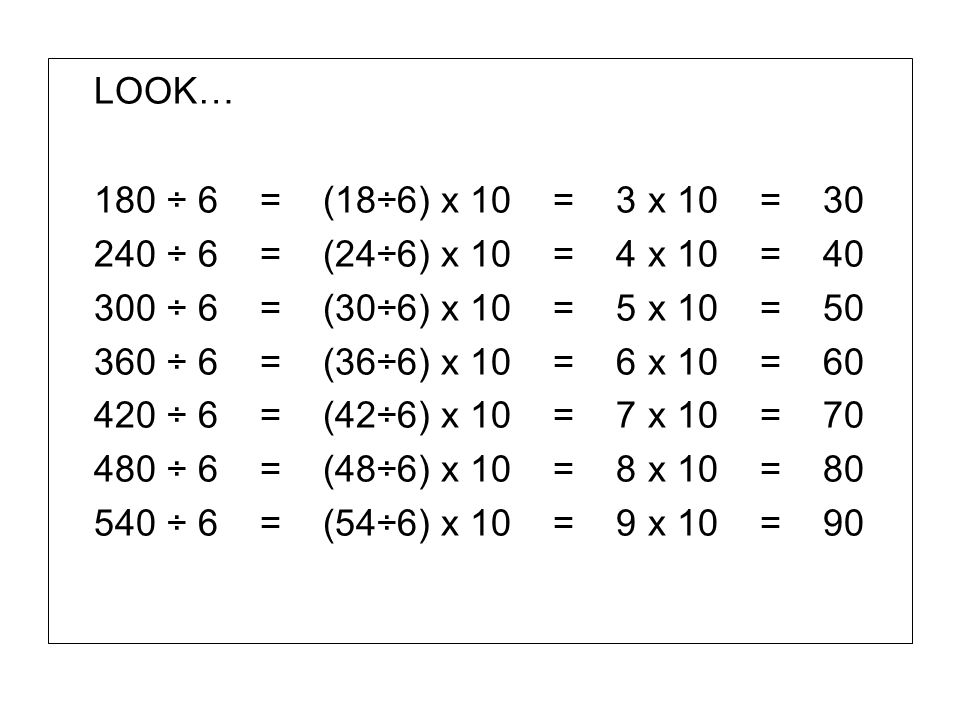 LOOK… 180 ÷ 6 = (18÷6) x 10 = 3 x 10 = 30 240 ÷ 6 = (24÷6) x 10 = 4 x 10 = 40 300 ÷ 6 = (30÷6) x 10 = 5 x 10 = 50 360 ÷ 6 = (36÷6) x 10 = 6 x 10 = 60
