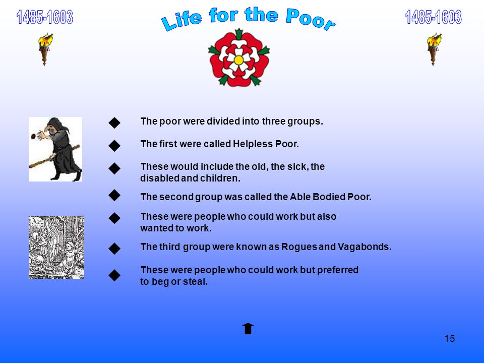 15 The poor were divided into three groups. The first were called Helpless Poor. These would include the old, the sick, the disabled and children. The