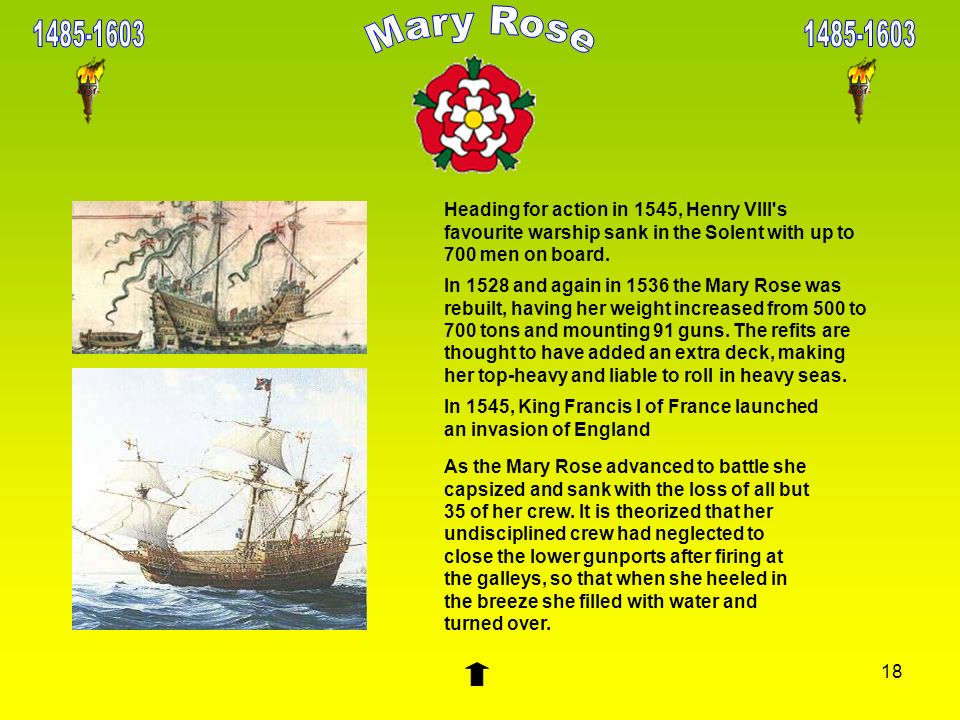 18 Heading for action in 1545, Henry VIII's favourite warship sank in the Solent with up to 700 men on board. In 1528 and again in 1536 the Mary Rose