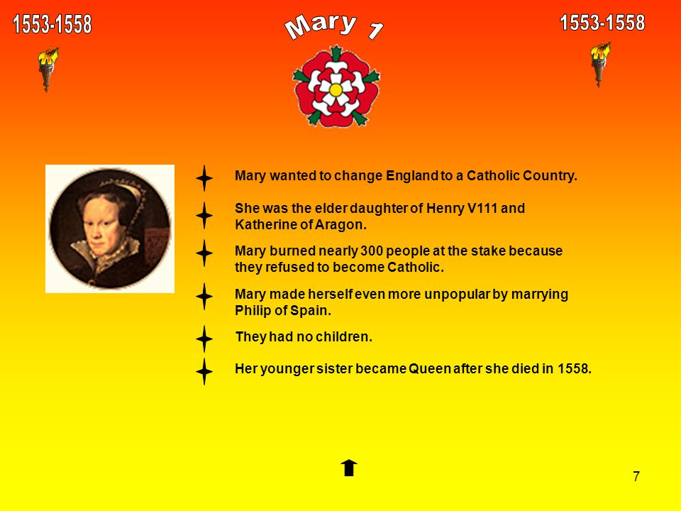 7 Mary wanted to change England to a Catholic Country. She was the elder daughter of Henry V111 and Katherine of Aragon. Mary burned nearly 300 people