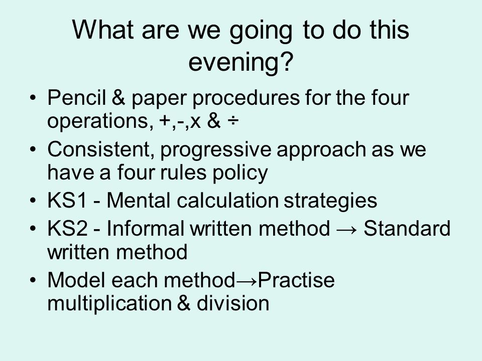 What are we going to do this evening? Pencil & paper procedures for the four operations, +,-,x & ÷ Consistent, progressive approach as we have a four