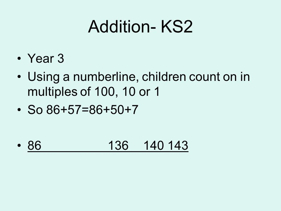 Addition- KS2 Year 3 Using a numberline, children count on in multiples of 100, 10 or 1 So 86+57=86+50+7 86 136 140 143