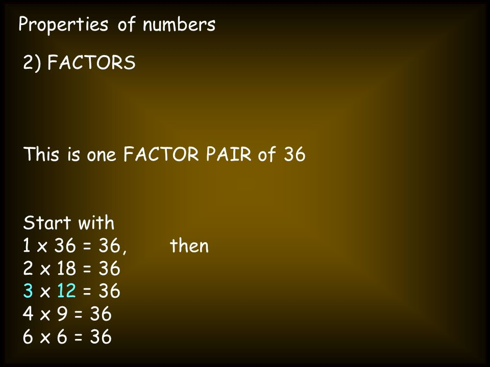 Properties of numbers 2) FACTORS This is one FACTOR PAIR of 36 Start with 1 x 36 = 36, then 2 x 18 = 36 3 x 12 = 36 4 x 9 = 36 6 x 6 = 36