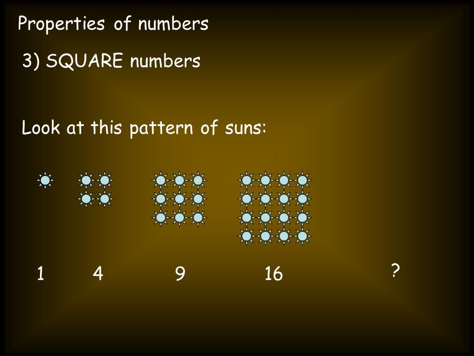 Properties of numbers 3) SQUARE numbers Look at this pattern of suns: 14916 ?