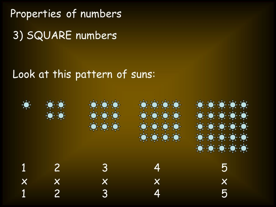 Properties of numbers 3) SQUARE numbers Look at this pattern of suns: 1x11x1 2x22x2 3x33x3 4x44x4 5x55x5