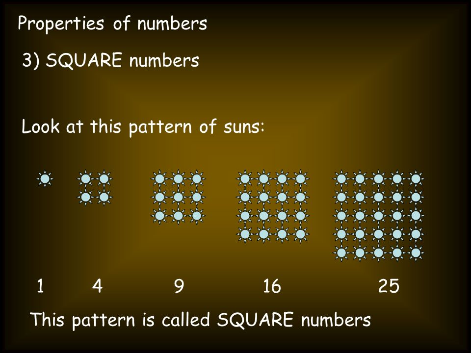 Properties of numbers 3) SQUARE numbers Look at this pattern of suns: 1491625 This pattern is called SQUARE numbers