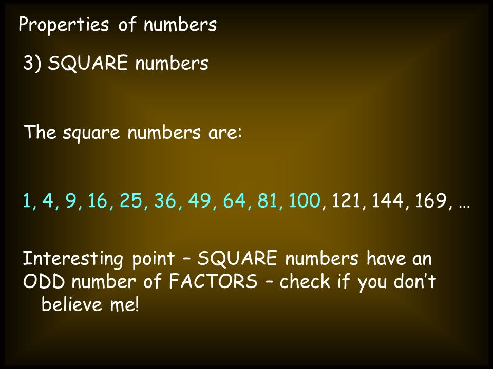 Properties of numbers 3) SQUARE numbers The square numbers are: 1, 4, 9, 16, 25, 36, 49, 64, 81, 100, 121, 144, 169, … Interesting point – SQUARE numb