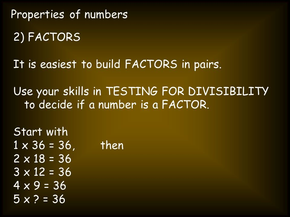 Properties of numbers 2) FACTORS It is easiest to build FACTORS in pairs. Use your skills in TESTING FOR DIVISIBILITY to decide if a number is a FACTO